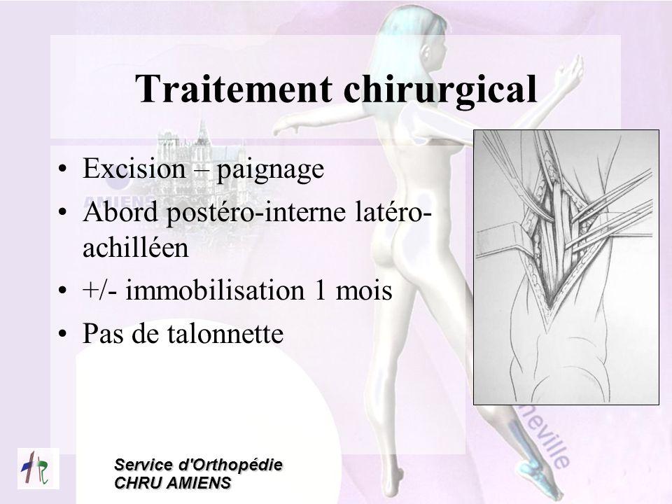 Service d'Orthopédie CHRU AMIENS Traitement chirurgical Excision – paignage Abord postéro-interne latéro- achilléen +/- immobilisation 1 mois Pas de t