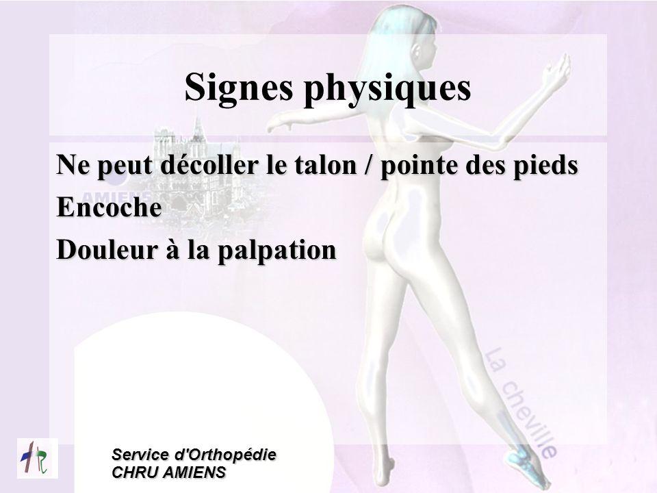 Service d'Orthopédie CHRU AMIENS Signes physiques Ne peut décoller le talon / pointe des pieds Encoche Douleur à la palpation