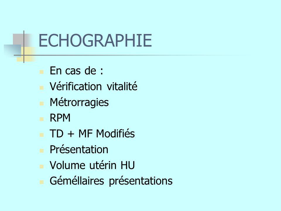 ECHOGRAPHIE En cas de : Vérification vitalité Métrorragies RPM TD + MF Modifiés Présentation Volume utérin HU Géméllaires présentations