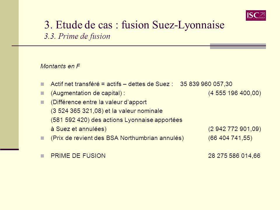 3. Etude de cas : fusion Suez-Lyonnaise 3.3. Prime de fusion Montants en F Actif net transféré = actifs – dettes de Suez :35 839 960 057,30 (Augmentat