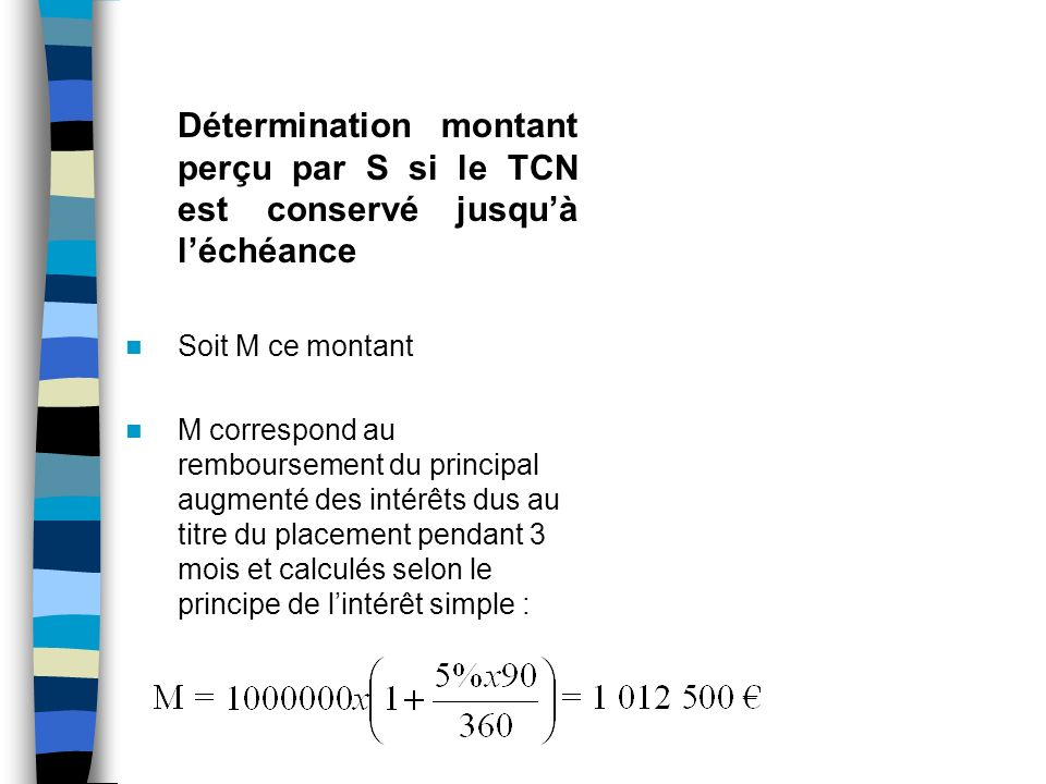 Détermination montant perçu par S si le TCN est conservé jusquà léchéance Soit M ce montant M correspond au remboursement du principal augmenté des intérêts dus au titre du placement pendant 3 mois et calculés selon le principe de lintérêt simple :