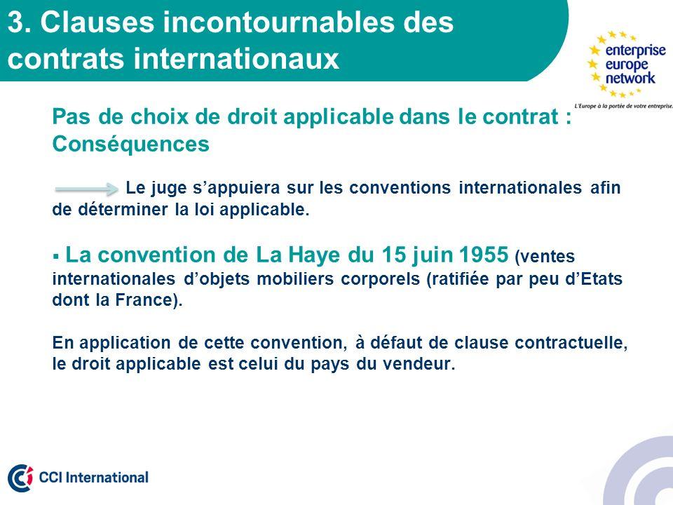 3. Clauses incontournables des contrats internationaux Pas de choix de droit applicable dans le contrat : Conséquences Le juge sappuiera sur les conve