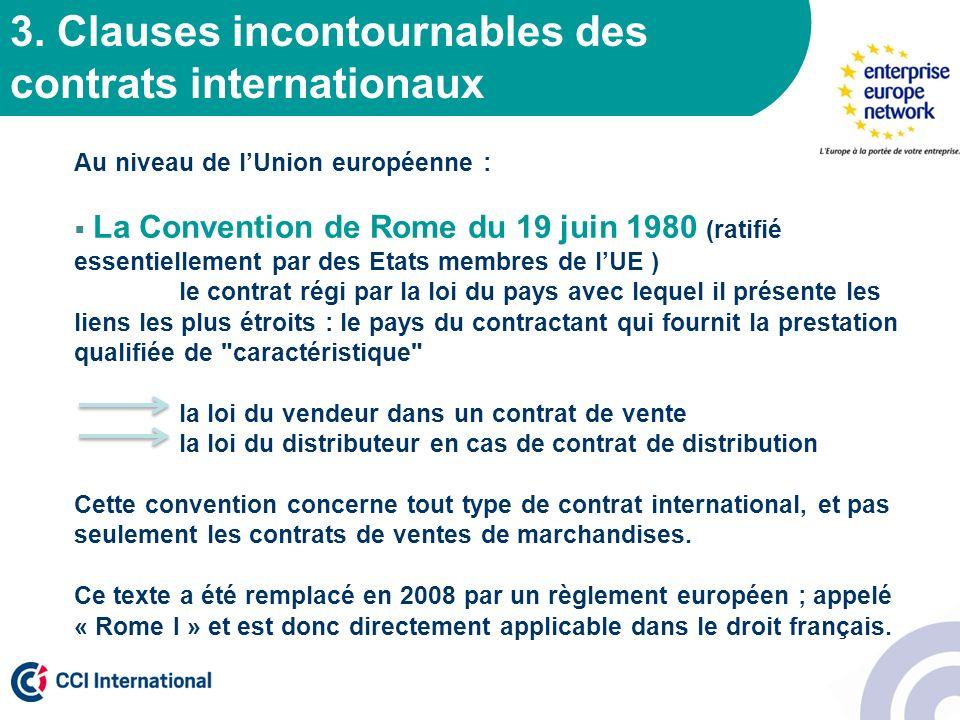 3. Clauses incontournables des contrats internationaux Au niveau de lUnion européenne : La Convention de Rome du 19 juin 1980 (ratifié essentiellement