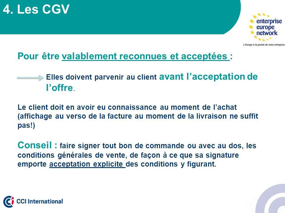 4. Les CGV Pour être valablement reconnues et acceptées : Elles doivent parvenir au client avant lacceptation de loffre. Le client doit en avoir eu co