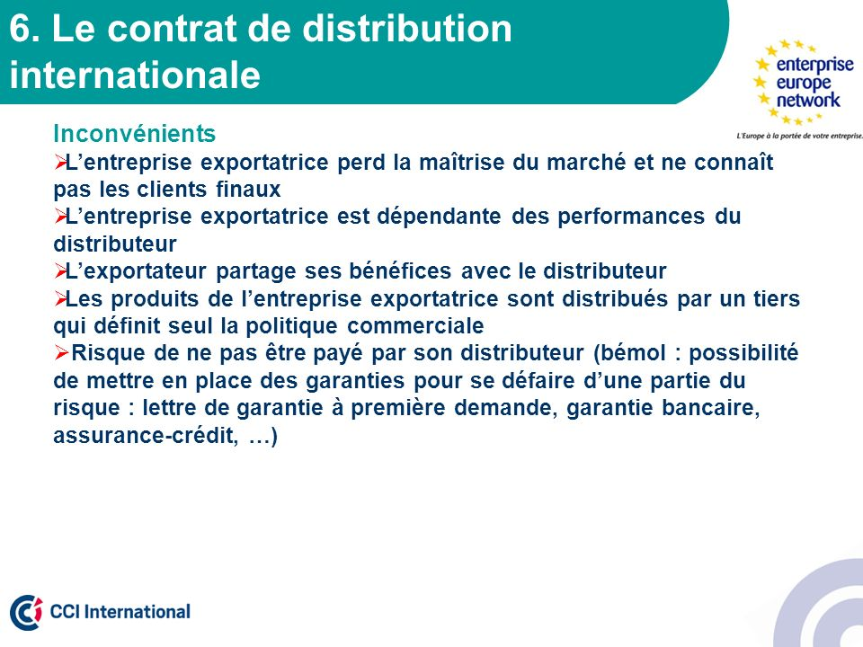 6. Le contrat de distribution internationale Inconvénients Lentreprise exportatrice perd la maîtrise du marché et ne connaît pas les clients finaux Le