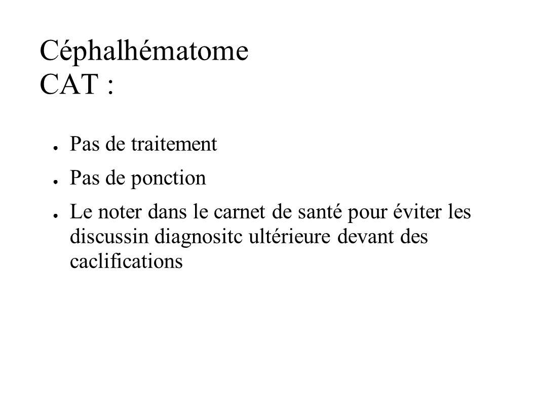 Céphalhématome CAT : Pas de traitement Pas de ponction Le noter dans le carnet de santé pour éviter les discussin diagnositc ultérieure devant des cac