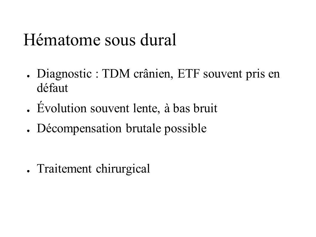 Hématome sous dural Diagnostic : TDM crânien, ETF souvent pris en défaut Évolution souvent lente, à bas bruit Décompensation brutale possible Traiteme