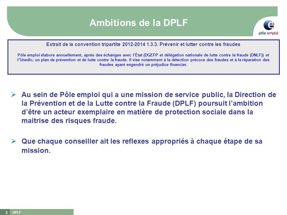 DPLF 3 Ambitions de la DPLF Au sein de Pôle emploi qui a une mission de service public, la Direction de la Prévention et de la Lutte contre la Fraude