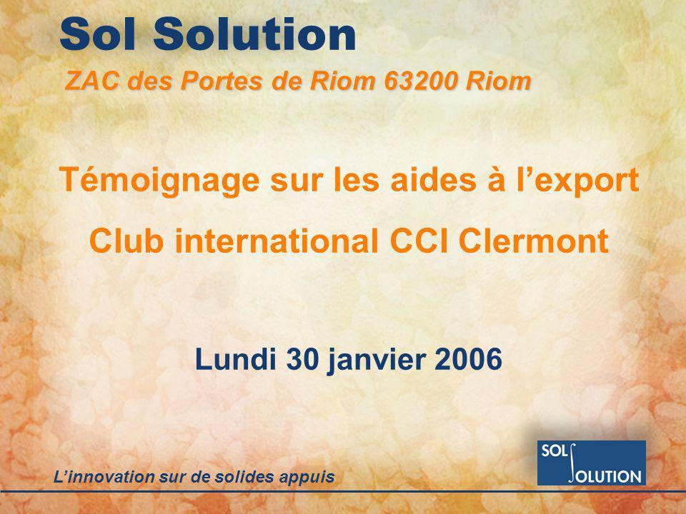 Linnovation sur de solides appuis Sol Solution Témoignage sur les aides à lexport Club international CCI Clermont Lundi 30 janvier 2006 ZAC des Portes de Riom 63200 Riom
