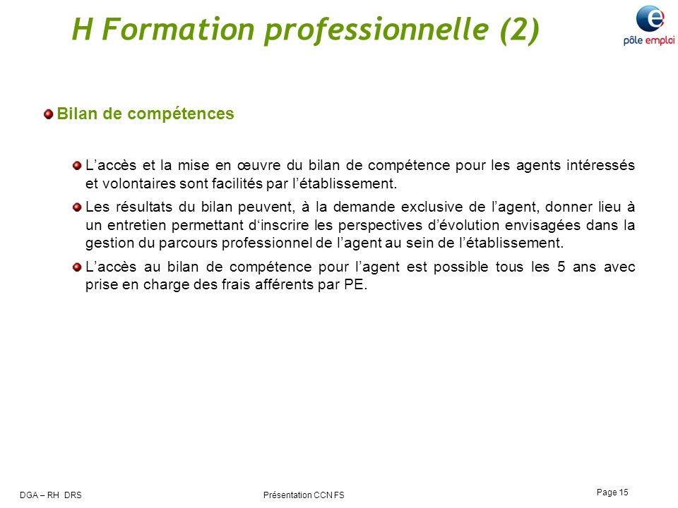 DGA – RH DRS Présentation CCN FS Page 15 H Formation professionnelle (2) Bilan de compétences Laccès et la mise en œuvre du bilan de compétence pour l