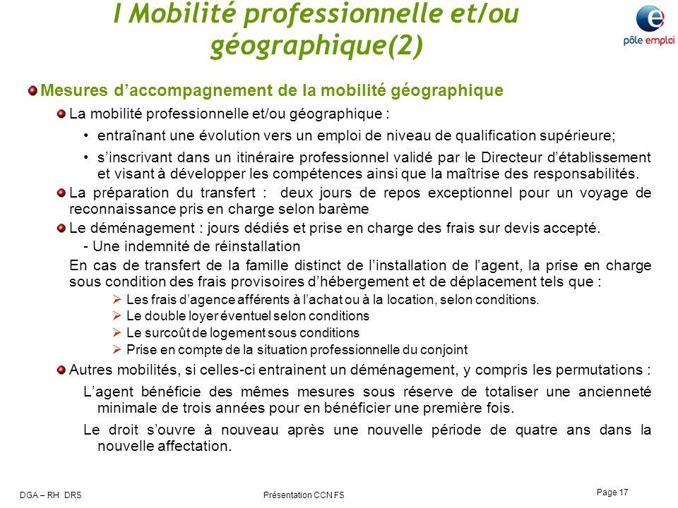 DGA – RH DRS Présentation CCN FS Page 17 I Mobilité professionnelle et/ou géographique(2) Mesures daccompagnement de la mobilité géographique La mobil