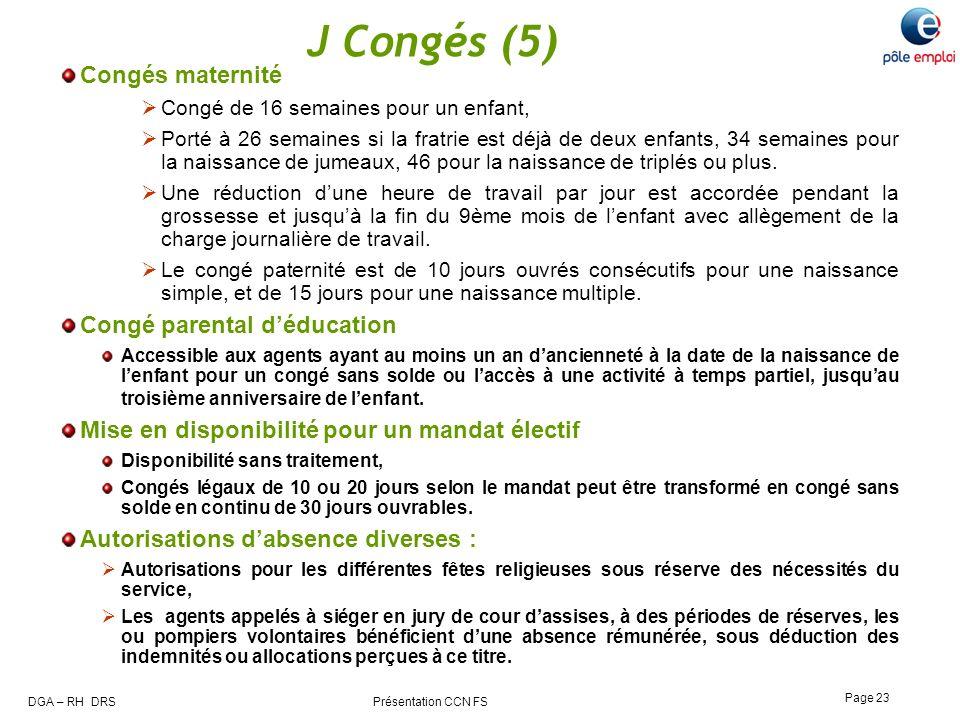DGA – RH DRS Présentation CCN FS Page 23 J Congés (5) Congés maternité Congé de 16 semaines pour un enfant, Porté à 26 semaines si la fratrie est déjà