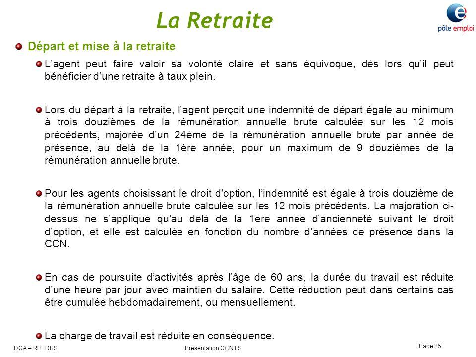 DGA – RH DRS Présentation CCN FS Page 25 La Retraite Départ et mise à la retraite Lagent peut faire valoir sa volonté claire et sans équivoque, dès lo