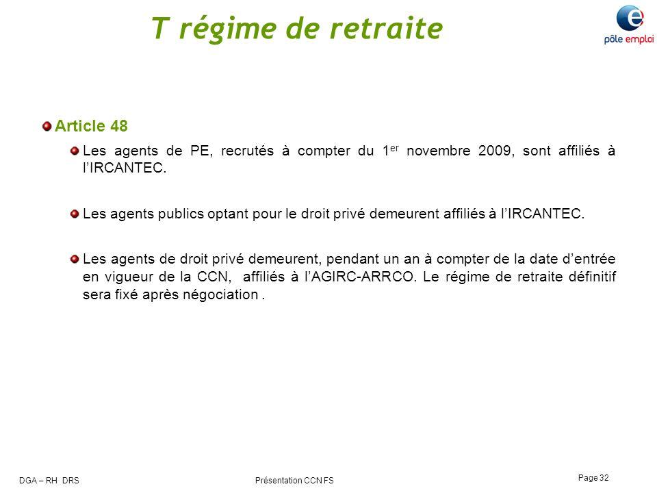 DGA – RH DRS Présentation CCN FS Page 32 T régime de retraite Article 48 Les agents de PE, recrutés à compter du 1 er novembre 2009, sont affiliés à l