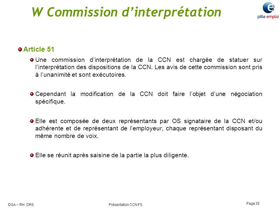 DGA – RH DRS Présentation CCN FS Page 35 W Commission dinterprétation Article 51 Une commission dinterprétation de la CCN est chargée de statuer sur l