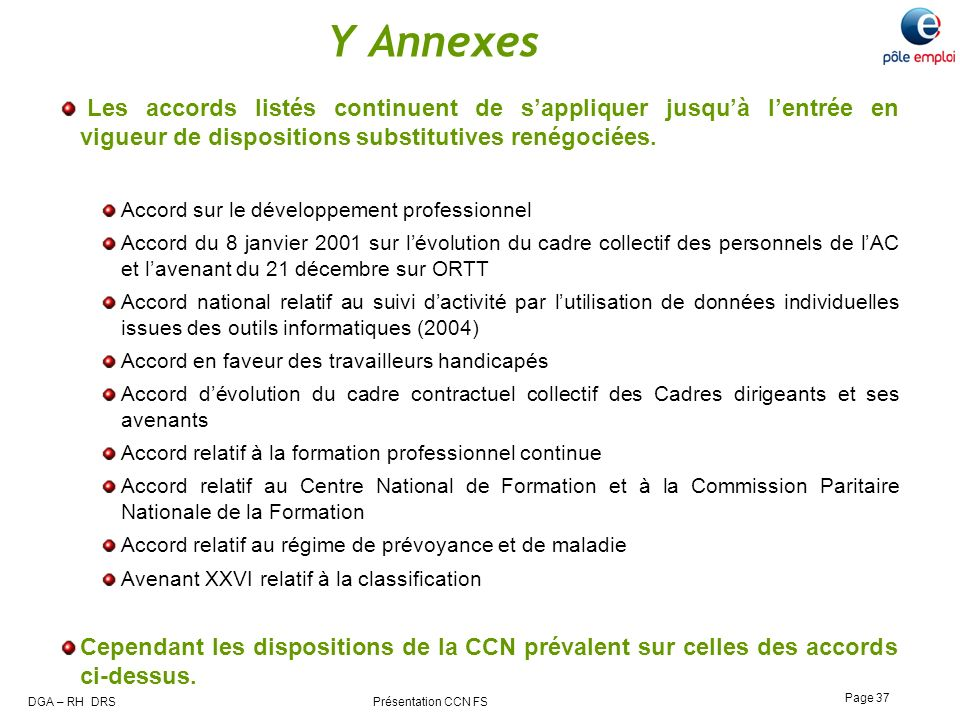 DGA – RH DRS Présentation CCN FS Page 37 Y Annexes Les accords listés continuent de sappliquer jusquà lentrée en vigueur de dispositions substitutives