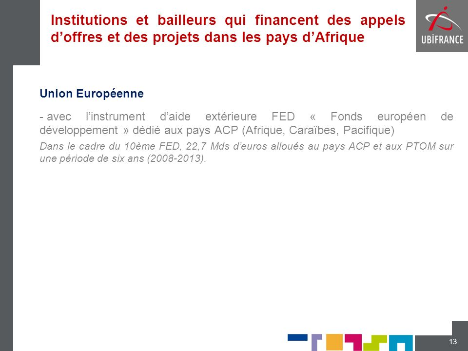 Institutions et bailleurs qui financent des appels doffres et des projets dans les pays dAfrique Union Européenne - avec linstrument daide extérieure FED « Fonds européen de développement » dédié aux pays ACP (Afrique, Caraïbes, Pacifique) Dans le cadre du 10ème FED, 22,7 Mds deuros alloués au pays ACP et aux PTOM sur une période de six ans (2008-2013).