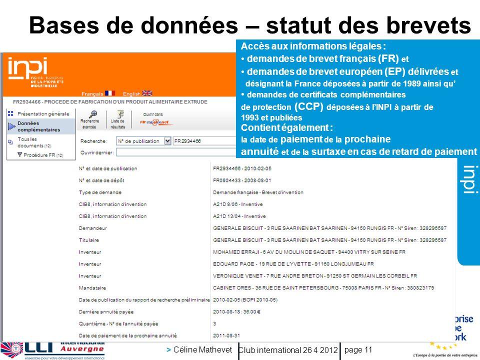 inpi Club international 26 4 2012 > Céline Mathevet page 11 Bases de données – statut des brevets Accès aux informations légales : demandes de brevet français (FR) et demandes de brevet européen (EP) délivrées et désignant la France déposées à partir de 1989 ainsi qu demandes de certificats complémentaires de protection (CCP) déposées à lINPI à partir de 1993 et publiées Contient également : la date de paiement de la prochaine annuité et de la surtaxe en cas de retard de paiement