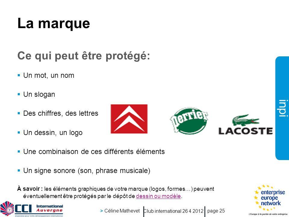 inpi Club international 26 4 2012 > Céline Mathevet page 25 La marque Ce qui peut être protégé: Un mot, un nom Un slogan Des chiffres, des lettres Un