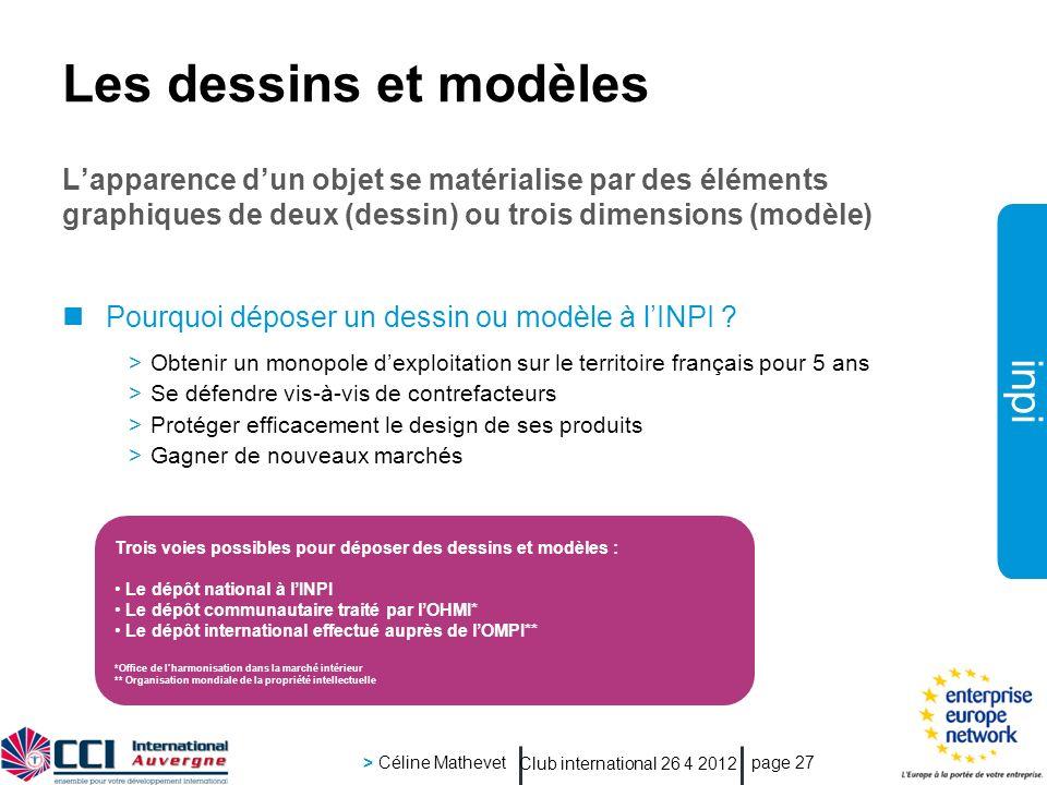 inpi Club international 26 4 2012 > Céline Mathevet page 27 Les dessins et modèles Lapparence dun objet se matérialise par des éléments graphiques de deux (dessin) ou trois dimensions (modèle) Pourquoi déposer un dessin ou modèle à lINPI .