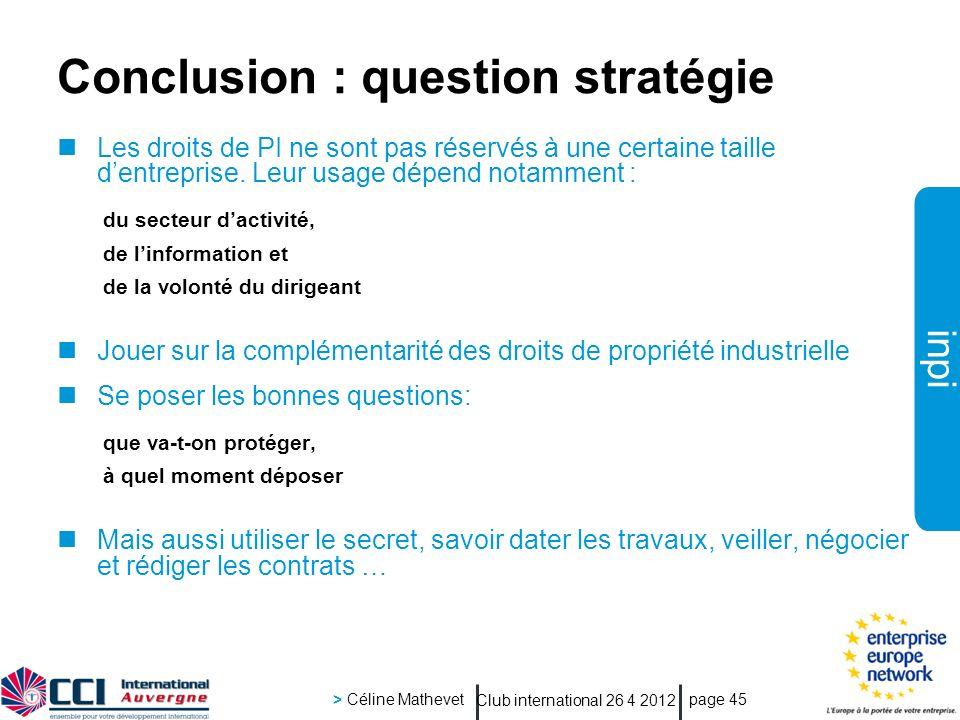 inpi Club international 26 4 2012 > Céline Mathevet page 45 Conclusion : question stratégie Les droits de PI ne sont pas réservés à une certaine taille dentreprise.