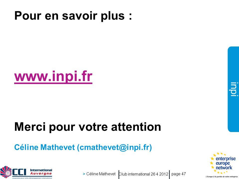 inpi Club international 26 4 2012 > Céline Mathevet page 47 www.inpi.fr Merci pour votre attention Céline Mathevet (cmathevet@inpi.fr) Pour en savoir