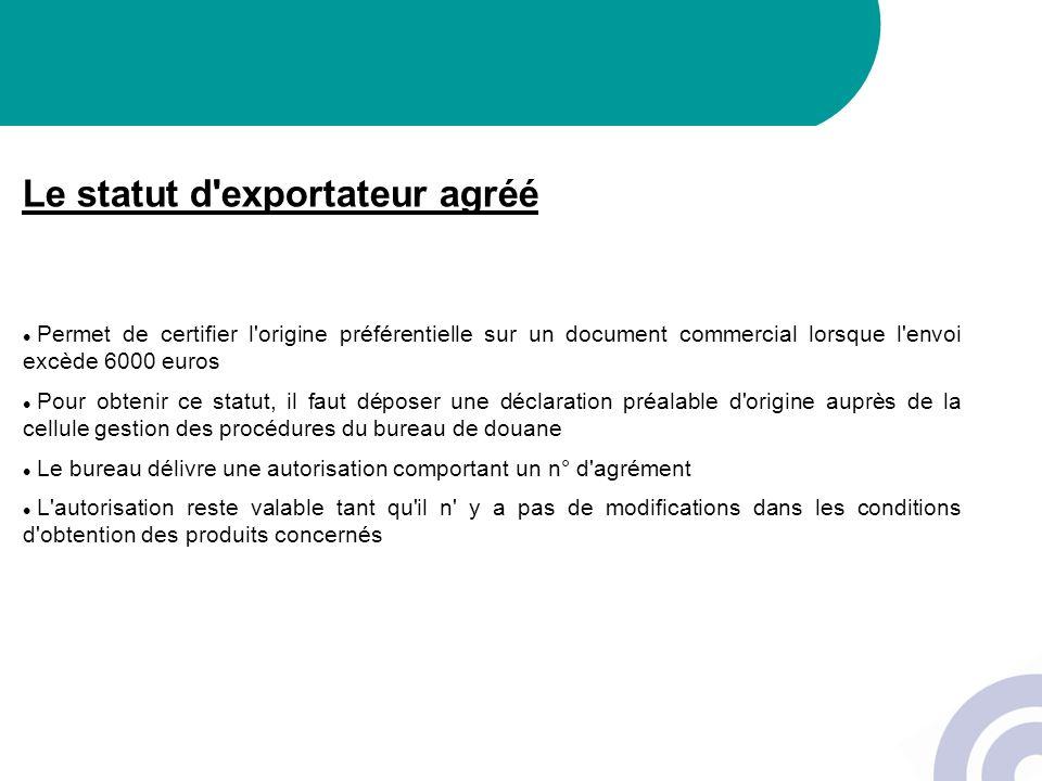 Le statut d'exportateur agréé Permet de certifier l'origine préférentielle sur un document commercial lorsque l'envoi excède 6000 euros Pour obtenir c