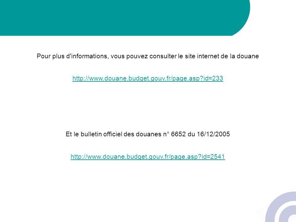 Pour plus d'informations, vous pouvez consulter le site internet de la douane http://www.douane.budget.gouv.fr/page.asp?id=233 Et le bulletin officiel