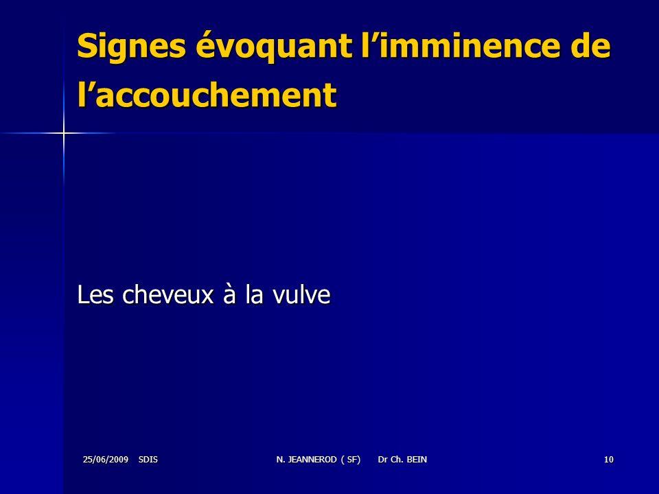 25/06/2009 SDISN. JEANNEROD ( SF) Dr Ch. BEIN10 Signes évoquant limminence de laccouchement Les cheveux à la vulve
