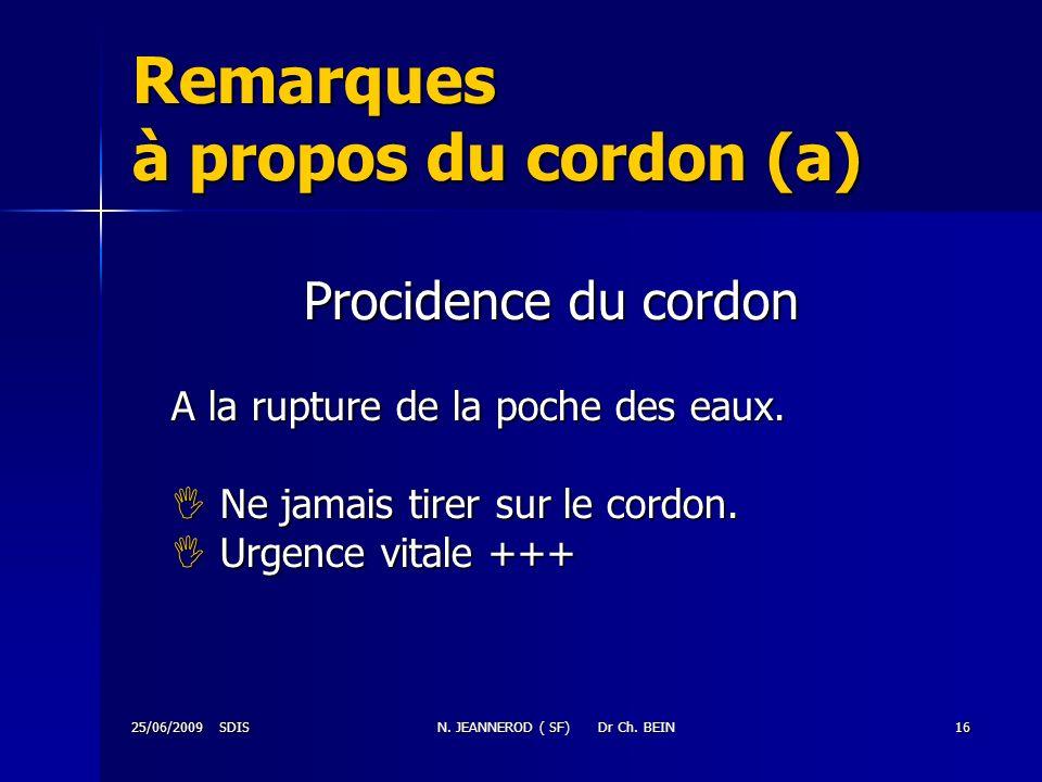 25/06/2009 SDISN. JEANNEROD ( SF) Dr Ch. BEIN16 Remarques à propos du cordon (a) Procidence du cordon A la rupture de la poche des eaux. Ne jamais tir