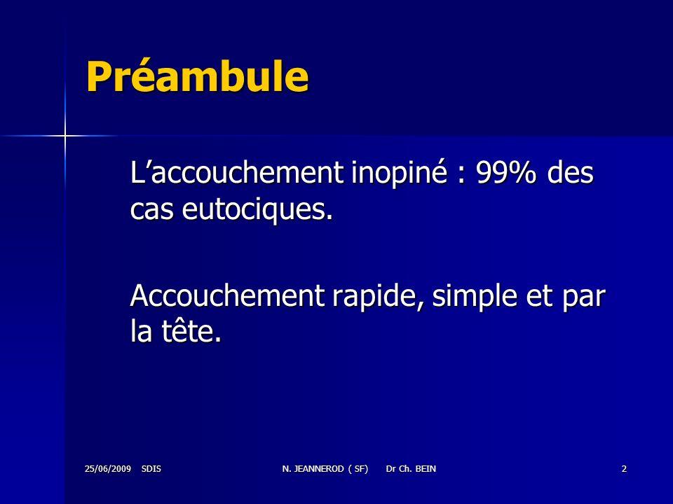 25/06/2009 SDISN. JEANNEROD ( SF) Dr Ch. BEIN2 Préambule Laccouchement inopiné : 99% des cas eutociques. Accouchement rapide, simple et par la tête.