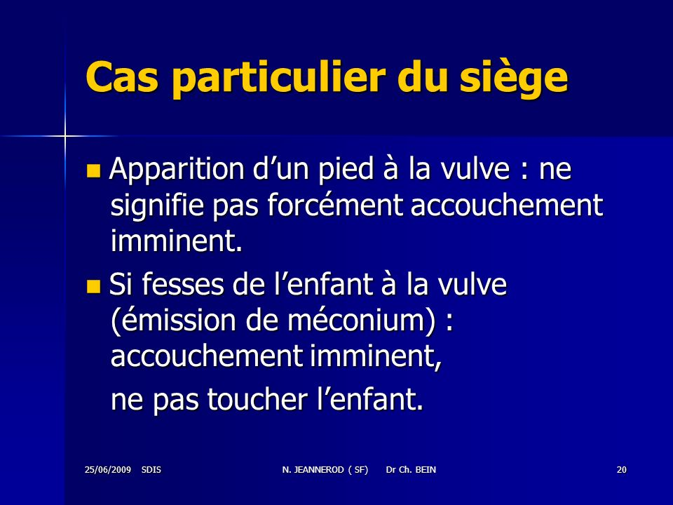 25/06/2009 SDISN. JEANNEROD ( SF) Dr Ch. BEIN20 Cas particulier du siège Apparition dun pied à la vulve : ne signifie pas forcément accouchement immin