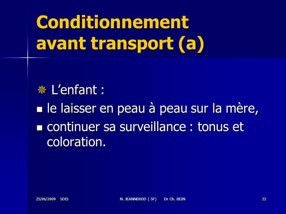 25/06/2009 SDISN. JEANNEROD ( SF) Dr Ch. BEIN22 Conditionnement avant transport (a) Lenfant : Lenfant : le laisser en peau à peau sur la mère, le lais