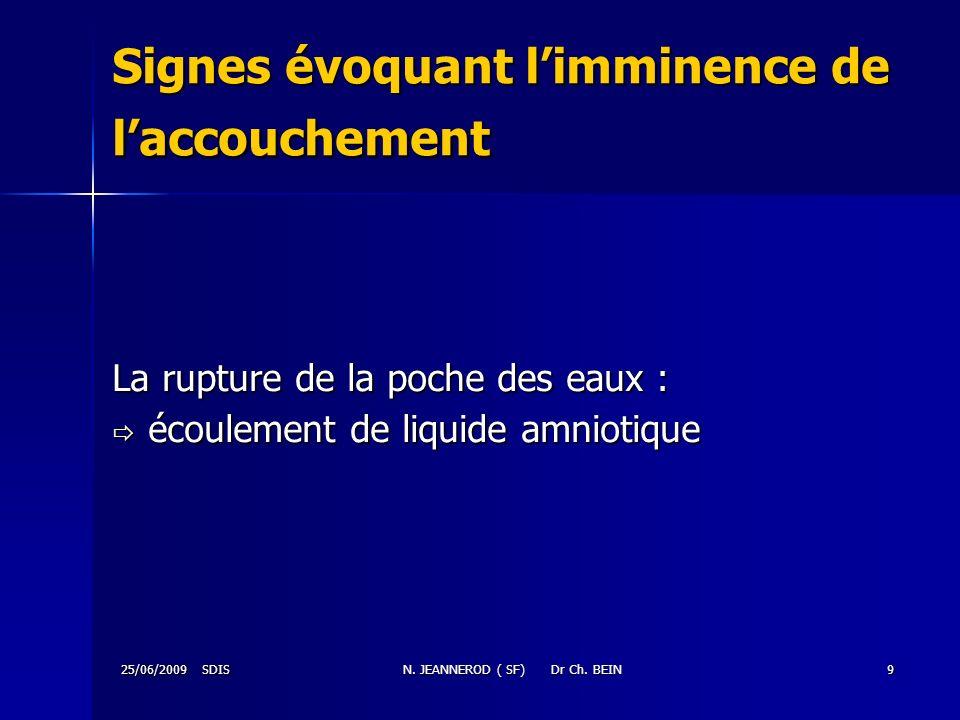 25/06/2009 SDISN. JEANNEROD ( SF) Dr Ch. BEIN9 Signes évoquant limminence de laccouchement La rupture de la poche des eaux : écoulement de liquide amn