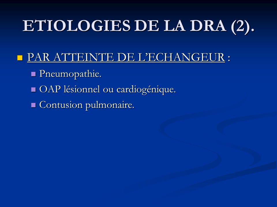 ETIOLOGIES DE LA DRA (2). PAR ATTEINTE DE LECHANGEUR : PAR ATTEINTE DE LECHANGEUR : Pneumopathie. Pneumopathie. OAP lésionnel ou cardiogénique. OAP lé