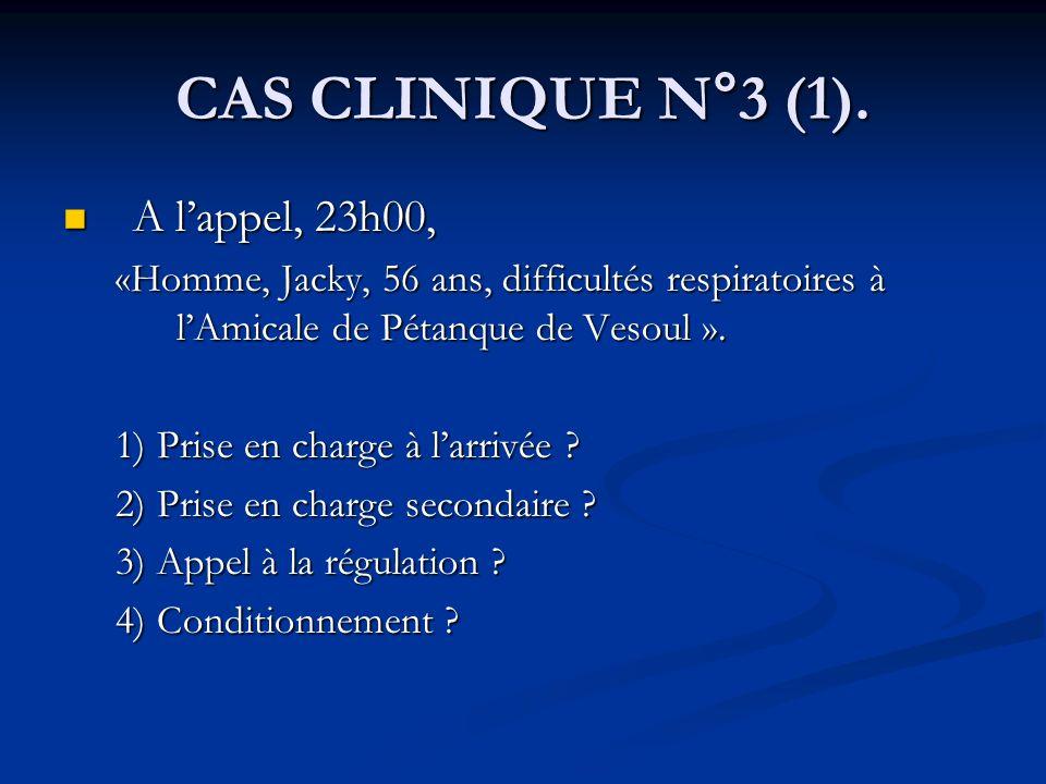 CAS CLINIQUE N°3 (1). A lappel, 23h00, A lappel, 23h00, «Homme, Jacky, 56 ans, difficultés respiratoires à lAmicale de Pétanque de Vesoul ». 1) Prise