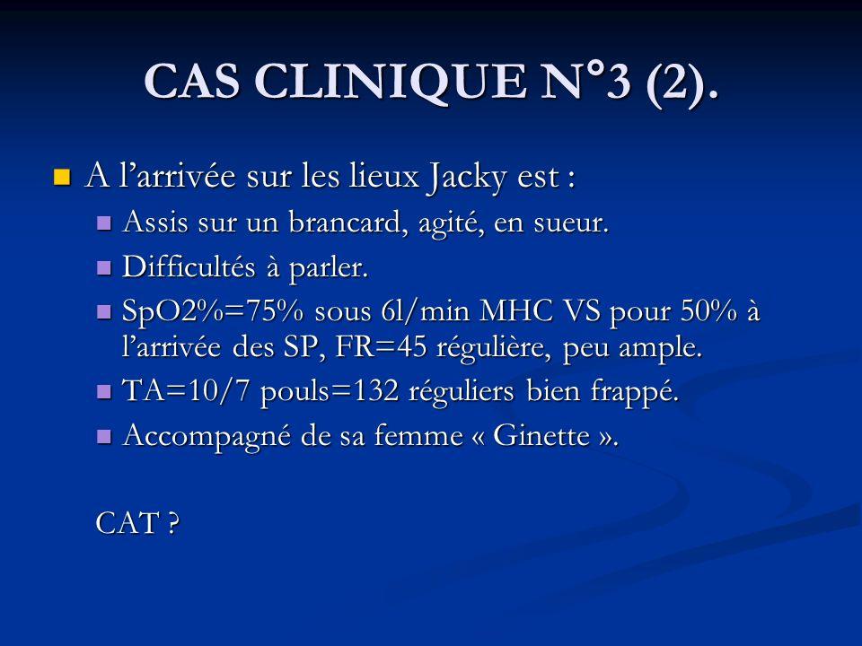 CAS CLINIQUE N°3 (2). A larrivée sur les lieux Jacky est : A larrivée sur les lieux Jacky est : Assis sur un brancard, agité, en sueur. Assis sur un b