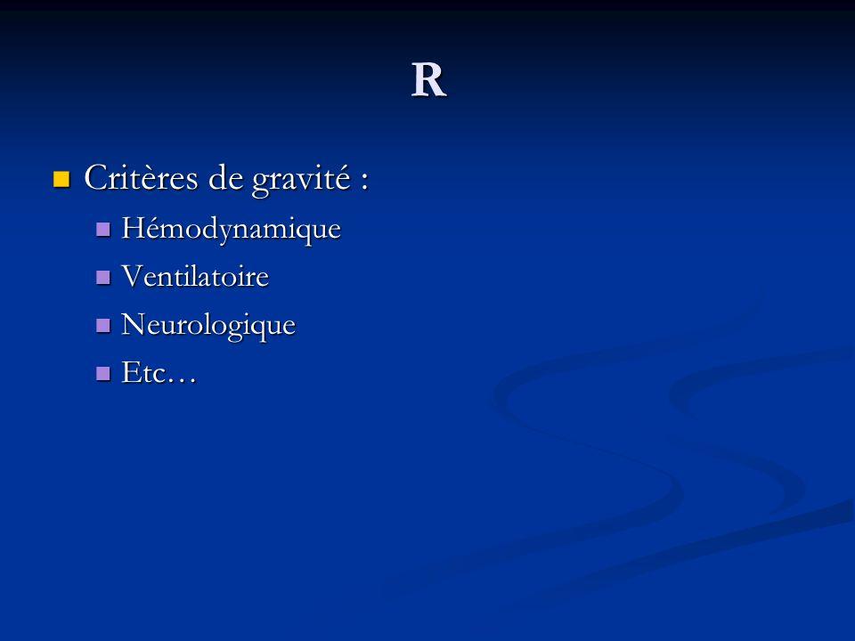 R Critères de gravité : Critères de gravité : Hémodynamique Hémodynamique Ventilatoire Ventilatoire Neurologique Neurologique Etc… Etc…