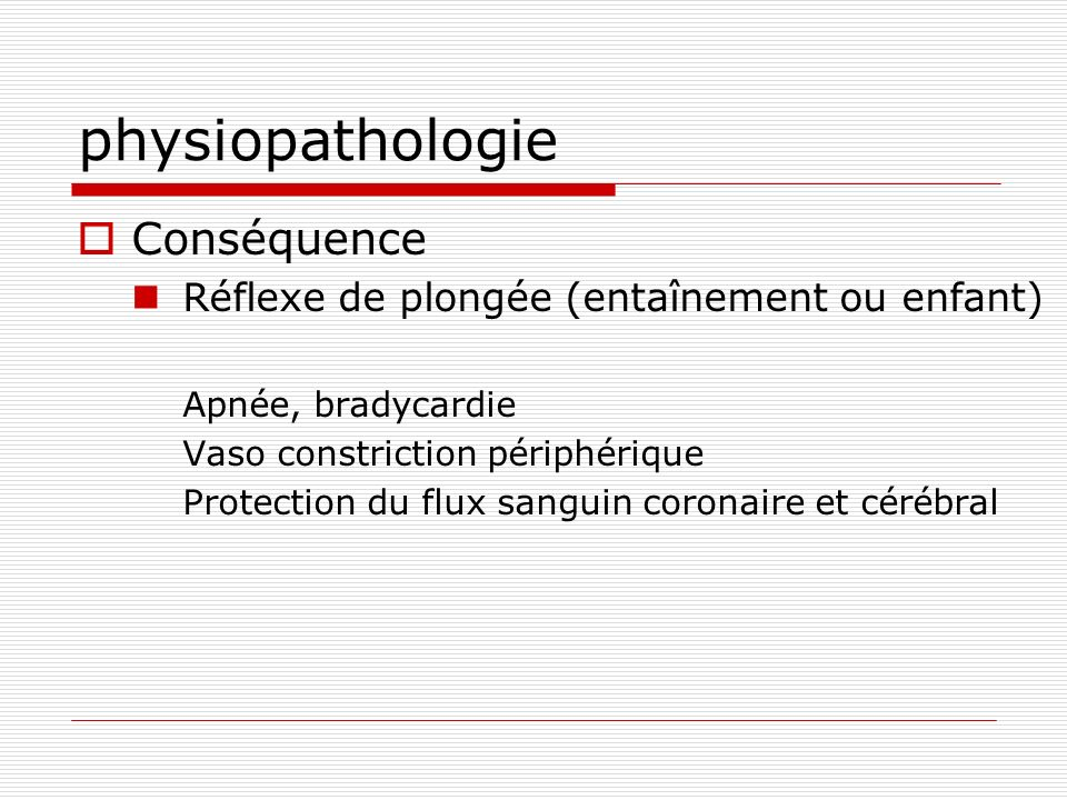 physiopathologie Conséquence Réflexe de plongée (entaînement ou enfant) Apnée, bradycardie Vaso constriction périphérique Protection du flux sanguin c