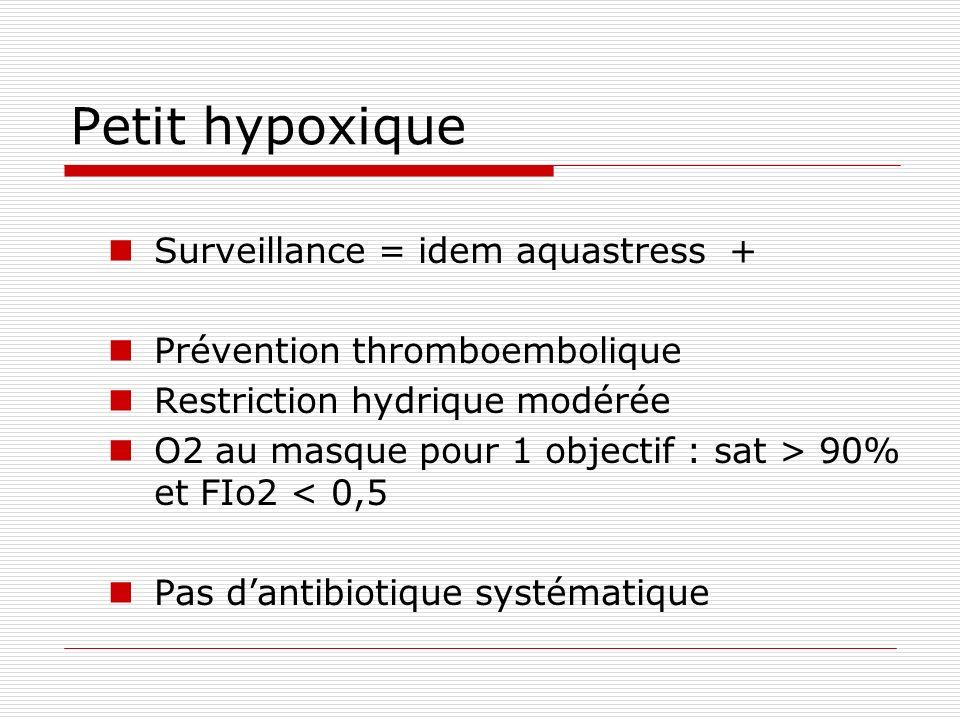 Petit hypoxique Surveillance = idem aquastress + Prévention thromboembolique Restriction hydrique modérée O2 au masque pour 1 objectif : sat > 90% et