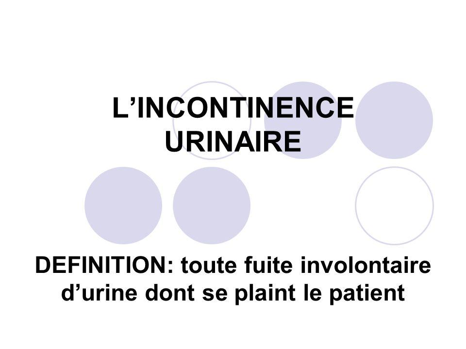 LINCONTINENCE URINAIRE DEFINITION: toute fuite involontaire durine dont se plaint le patient