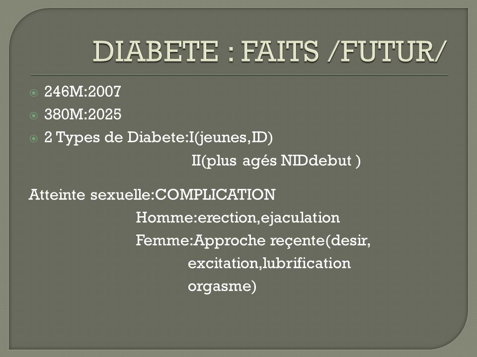 246M:2007 380M:2025 2 Types de Diabete:I(jeunes,ID) II(plus agés NIDdebut ) Atteinte sexuelle:COMPLICATION Homme:erection,ejaculation Femme:Approche r