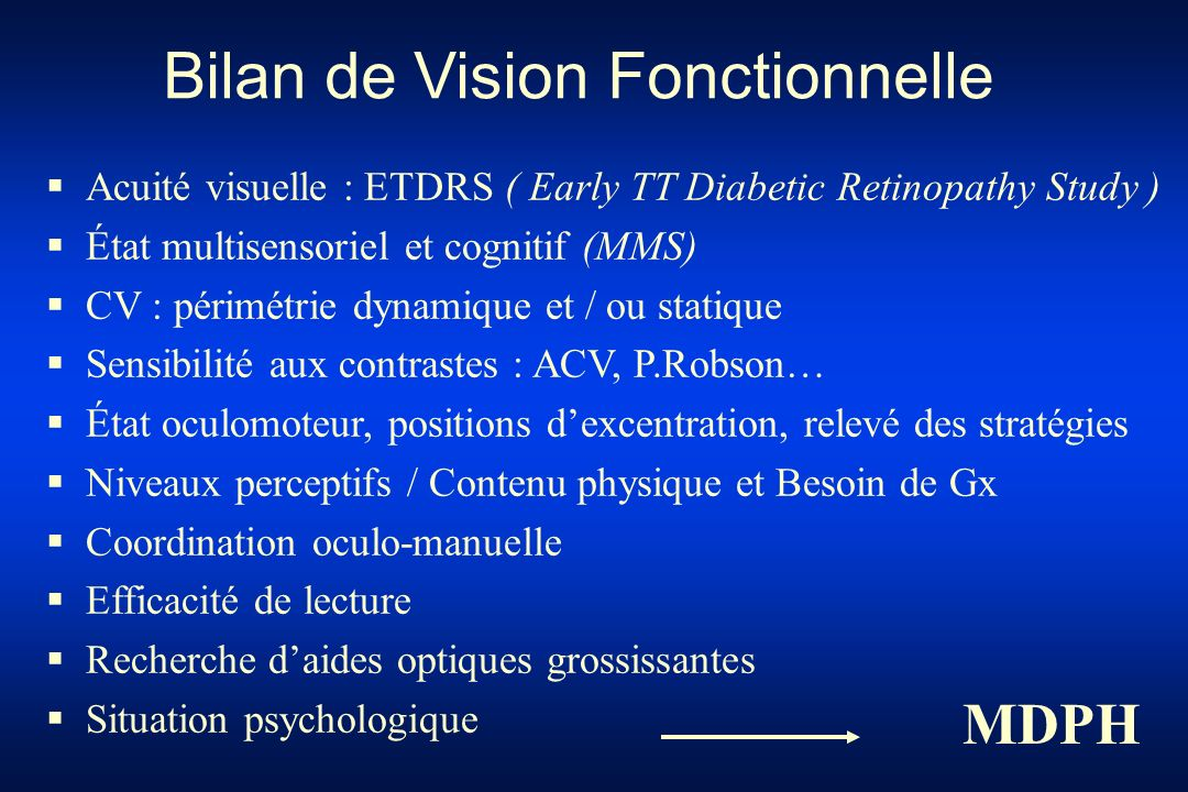 Acuité visuelle : ETDRS ( Early TT Diabetic Retinopathy Study ) État multisensoriel et cognitif (MMS) CV : périmétrie dynamique et / ou statique Sensi