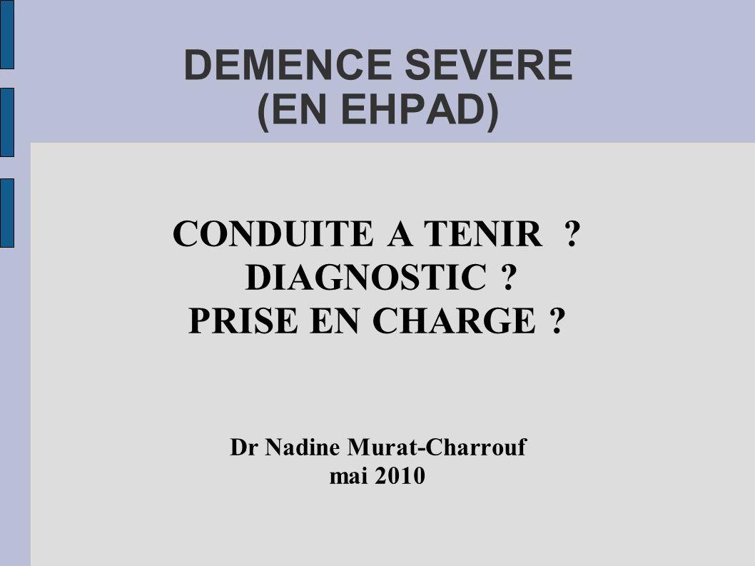 DEMENCE SEVERE (EN EHPAD) CONDUITE A TENIR ? DIAGNOSTIC ? PRISE EN CHARGE ? Dr Nadine Murat-Charrouf mai 2010