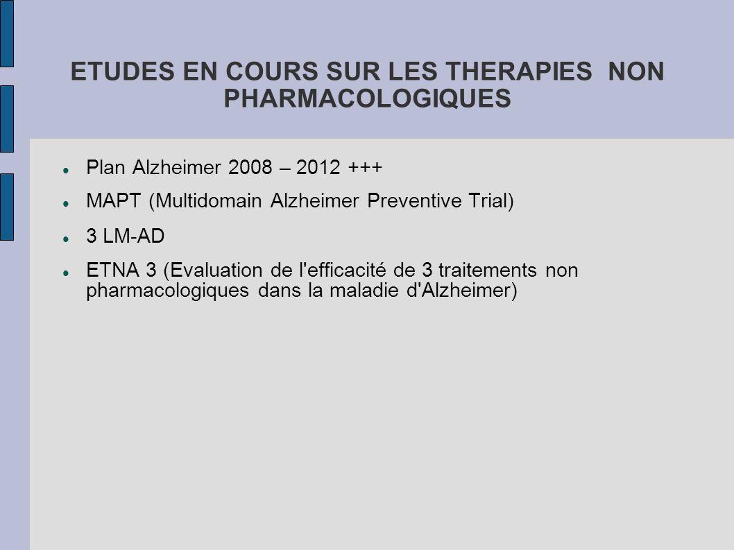 ETUDES EN COURS SUR LES THERAPIES NON PHARMACOLOGIQUES Plan Alzheimer 2008 – 2012 +++ MAPT (Multidomain Alzheimer Preventive Trial) 3 LM-AD ETNA 3 (Ev