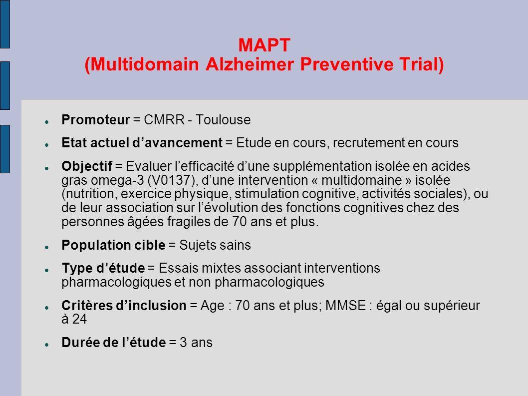 MAPT (Multidomain Alzheimer Preventive Trial) Promoteur = CMRR - Toulouse Etat actuel davancement = Etude en cours, recrutement en cours Objectif = Ev