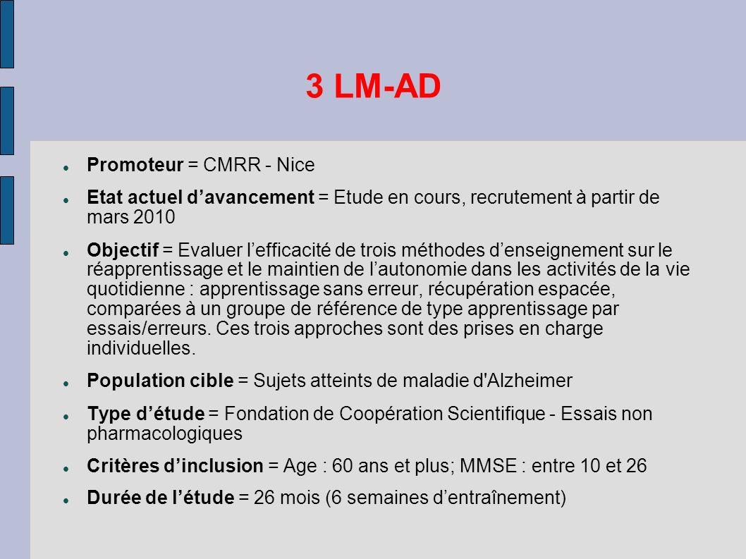 3 LM-AD Promoteur = CMRR - Nice Etat actuel davancement = Etude en cours, recrutement à partir de mars 2010 Objectif = Evaluer lefficacité de trois mé