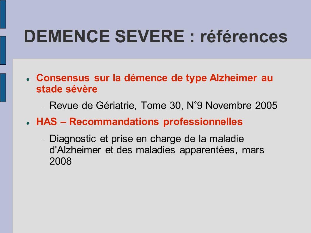 DEMENCE SEVERE : références Consensus sur la démence de type Alzheimer au stade sévère Revue de Gériatrie, Tome 30, N°9 Novembre 2005 HAS – Recommanda