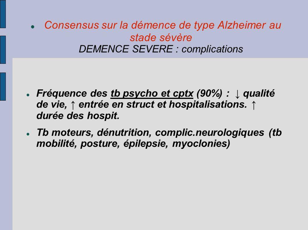 Consensus sur la démence de type Alzheimer au stade sévère DEMENCE SEVERE : complications Fréquence des tb psycho et cptx (90%) : qualité de vie, entr