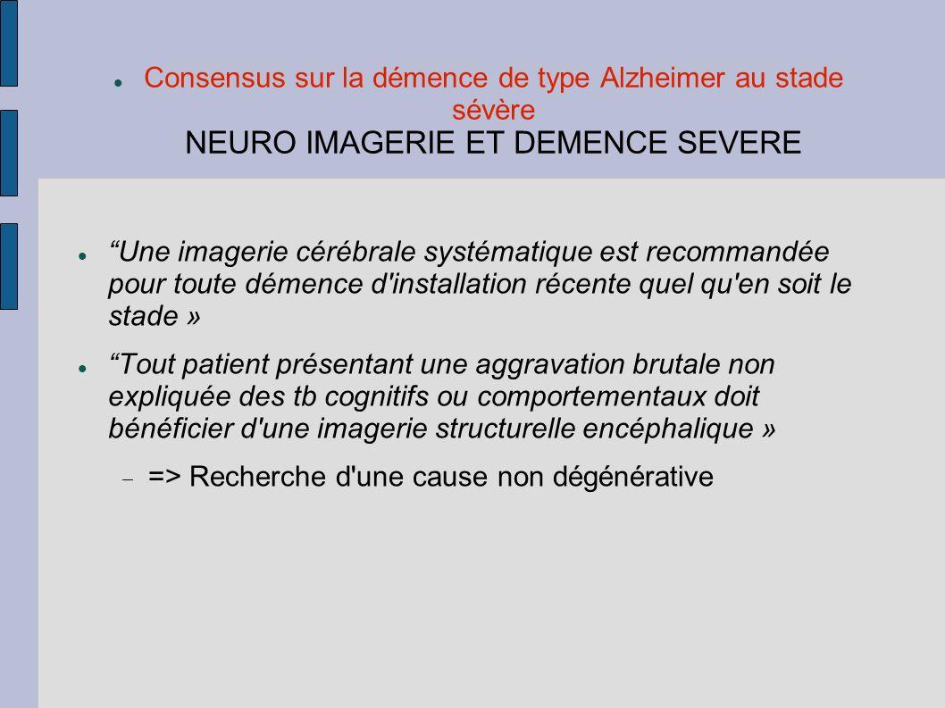 Consensus sur la démence de type Alzheimer au stade sévère NEURO IMAGERIE ET DEMENCE SEVERE Une imagerie cérébrale systématique est recommandée pour t